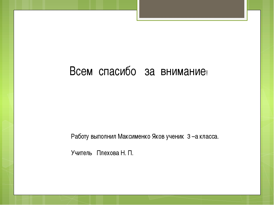 Всем спасибо за внимание! Работу выполнил Максименко Яков ученик 3 –а класса....