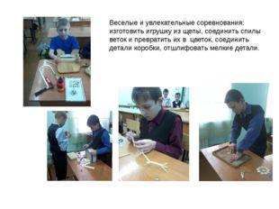 Веселые и увлекательные соревнования: изготовить игрушку из щепы, соединить с