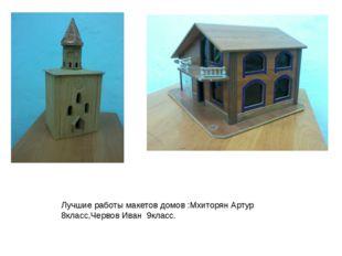 Лучшие работы макетов домов :Мхиторян Артур 8класс,Червов Иван 9класс.