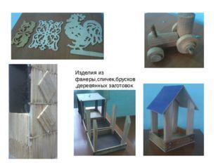Изделия из фанеры,спичек,брусков ,деревянных заготовок