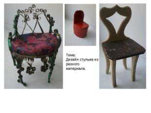Тема: Дизайн стульев из разного материала.