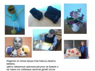Изделия из попье-маше,пластмассы,макеты мебели, цветы связанные крючком,рисун