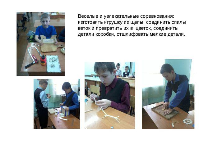 Веселые и увлекательные соревнования: изготовить игрушку из щепы, соединить с...