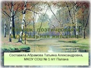 Пейзаж- поэтическая и музыкальная живопись Составила Абрамова Татьяна Алексан