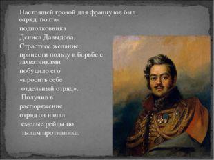 Настоящей грозой для французов был отряд поэта- подполковника Дениса Давыдова