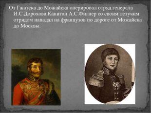 От Гжатска до Можайска оперировал отряд генерала И.С.Дорохова.Капитан А.С.Фиг
