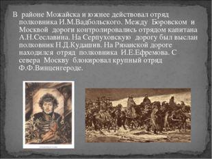 В районе Можайска и южнее действовал отряд полковника И.М.Вадбольского. Между