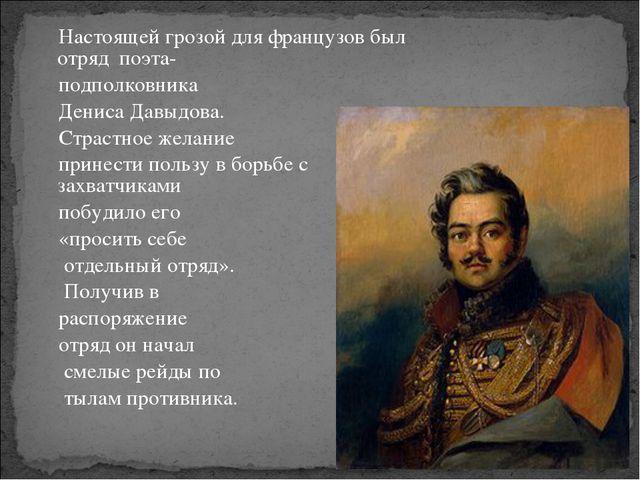 Настоящей грозой для французов был отряд поэта- подполковника Дениса Давыдова...