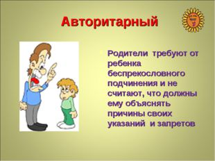 Авторитарный Родители требуют от ребенка беспрекословного подчинения и не счи