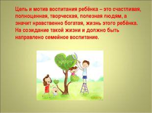 Цель и мотив воспитания ребёнка – это счастливая, полноценная, творческая, по
