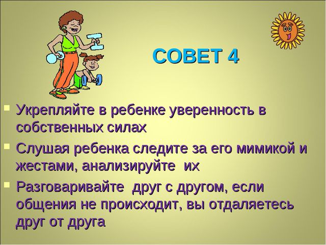 СОВЕТ 4 Укрепляйте в ребенке уверенность в собственных силах Слушая ребенка с...