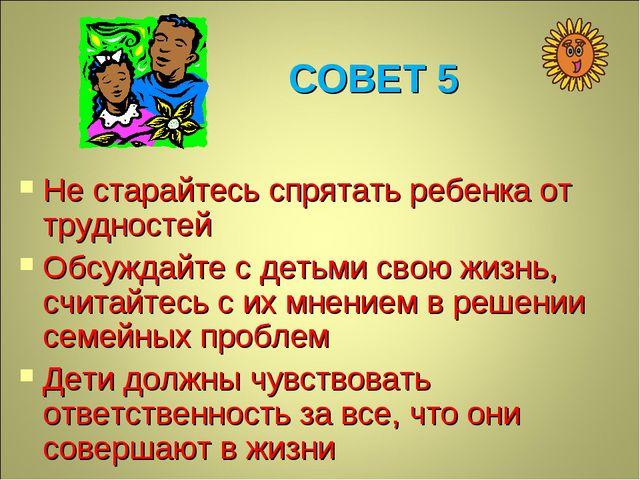 СОВЕТ 5 Не старайтесь спрятать ребенка от трудностей Обсуждайте с детьми свою...