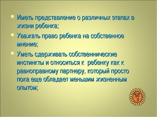 Иметь представление о различных этапах в жизни ребенка; Уважать право ребенка...