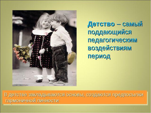Детство – самый поддающийся педагогическим воздействиям период В детстве закл...