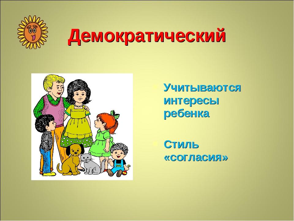 Демократический Учитываются интересы ребенка Стиль «согласия»