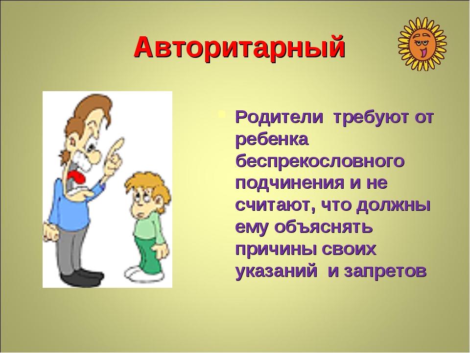 Авторитарный Родители требуют от ребенка беспрекословного подчинения и не счи...