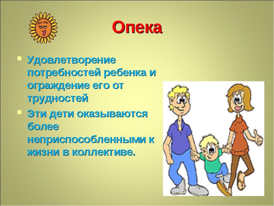 Опека Удовлетворение потребностей ребенка и ограждение его от трудностей Эти...