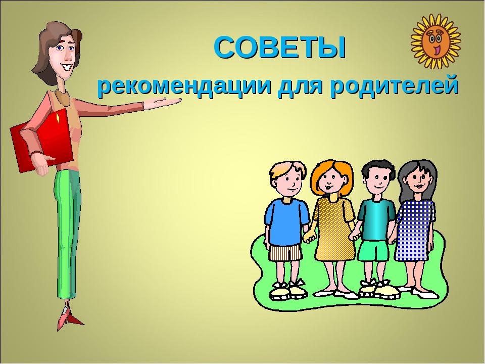 СОВЕТЫ рекомендации для родителей
