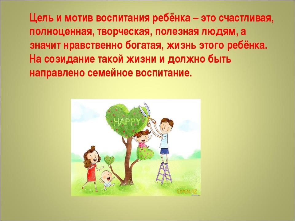 Цель и мотив воспитания ребёнка – это счастливая, полноценная, творческая, по...