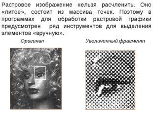Растровое изображение нельзя расчленить. Оно «литое», состоит из массива точе