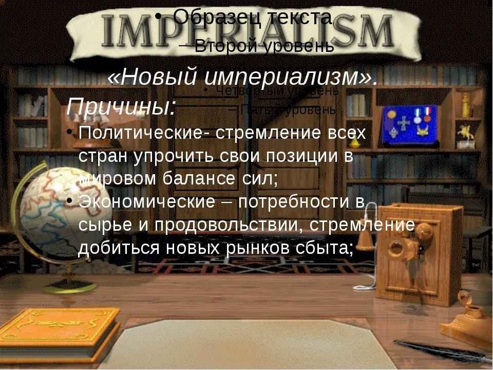 «Новый империализм». Причины: Политические- стремление всех стран упрочить с...