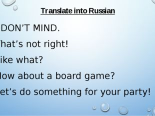 Translate into Russian I DON'T MIND. That's not right! Like what? How about a