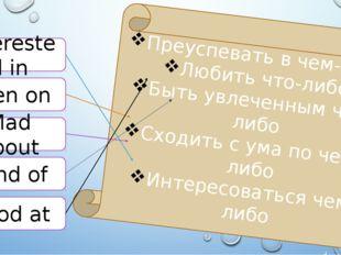 Interested in Keen on Mad about Fond of Good at Преуспевать в чем-либо Любить