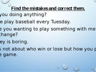 Find the mistakes and correct them. Is you doing anything? She play baseball