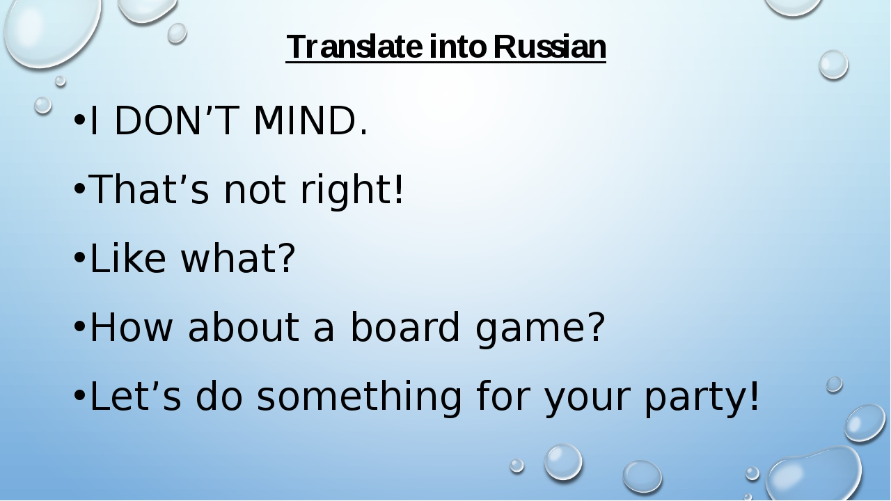 Translate into Russian I DON'T MIND. That's not right! Like what? How about a...