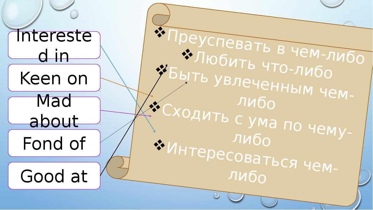Interested in Keen on Mad about Fond of Good at Преуспевать в чем-либо Любить...
