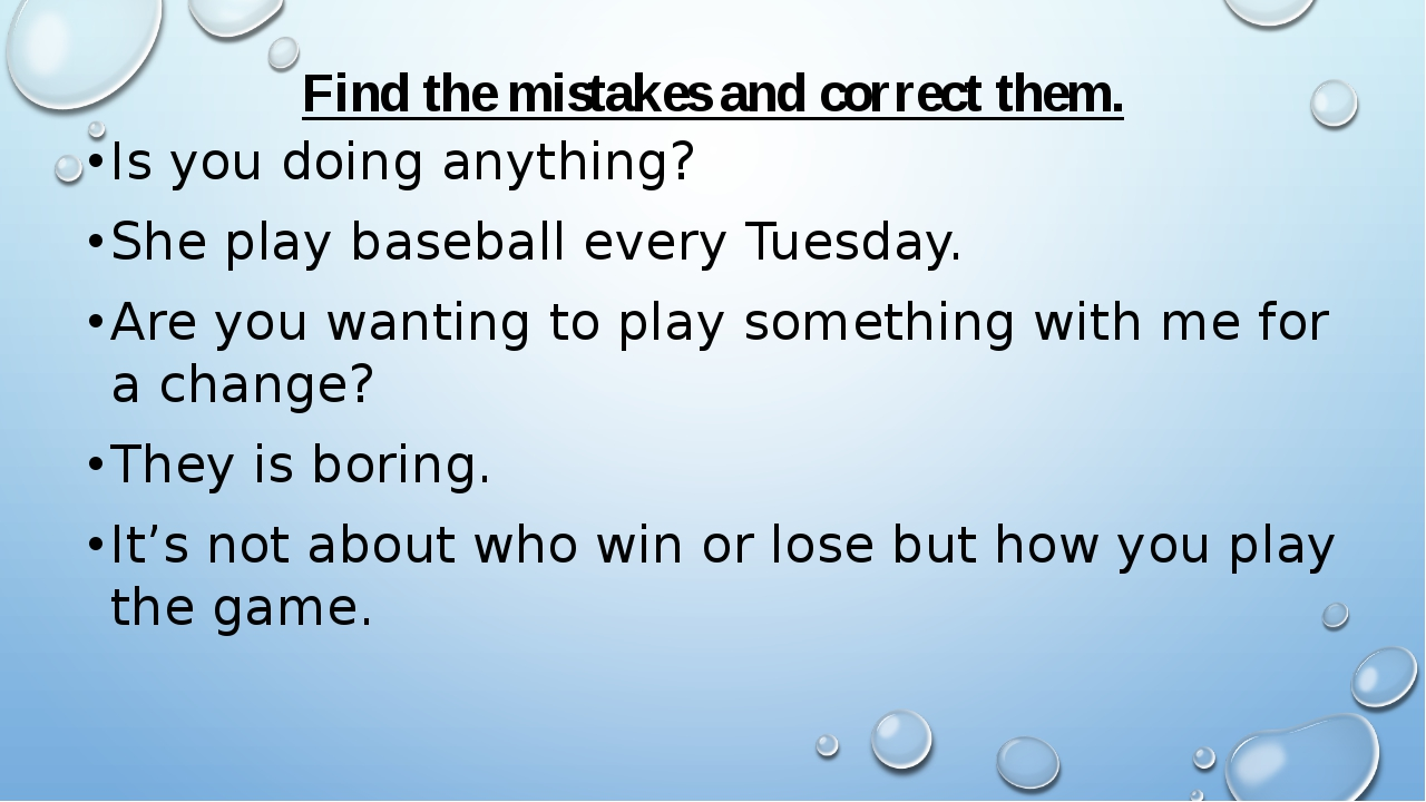 Find the mistakes and correct them. Is you doing anything? She play baseball...