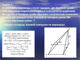 Задача 1. Основанием пирамиды служит квадрат, две боковые грани этой пирамиды
