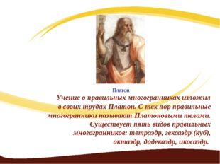 Учение о правильных многогранниках изложил в своих трудах Платон. С тех пор