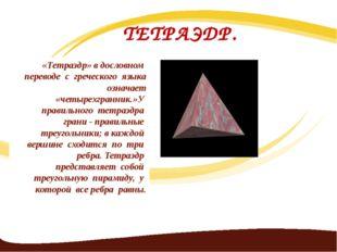 ТЕТРАЭДР. «Тетраэдр» в дословном переводе с греческого языка означает «четыре