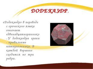 ДОДЕКАЭДР. «Додекаэдр» в переводе с греческого языка означает «двенадцатигран