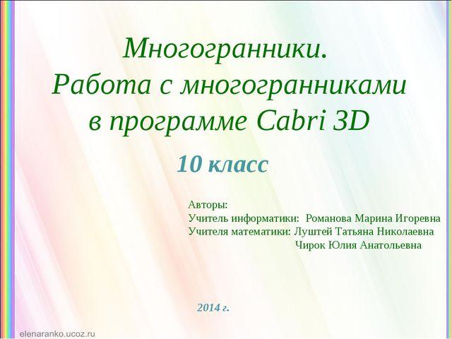 Многогранники. Работа с многогранниками в программе Cabri 3D 10 класс Авторы:...