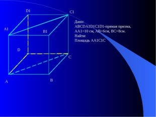 Дано: ABCDA1D1C1D1-прямая призма, AA1=10 см, AB=6см, BC=8см. Найти: Площадь А