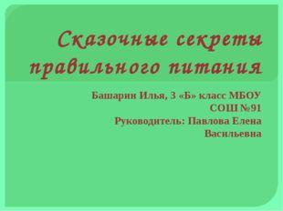 Сказочные секреты правильного питания Башарин Илья, 3 «Б» класс МБОУ СОШ №91