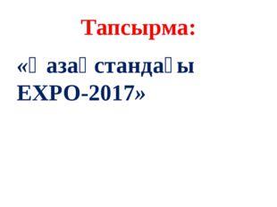 Тапсырма: «Қазақстандағы EXPO-2017»