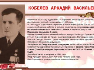 КОБЕЛЕВ АРКАДИЙ ВАСИЛЬЕВИЧ Родился в 1915 году в деревне 2-я Чернушка Вологод