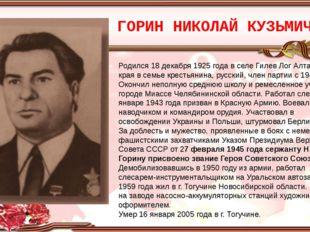 ГОРИН НИКОЛАЙ КУЗЬМИЧ Родился 18 декабря 1925 года в селе Гилев Лог Алтайског