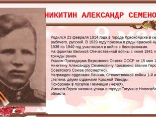 НИКИТИН АЛЕКСАНДР СЕМЕНОВИЧ Родился 23 февраля 1914 года в городе Красноярске