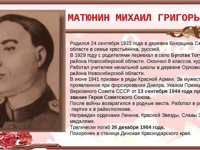 МАТЮНИН МИХАИЛ ГРИГОРЬЕВИЧ Родился 24 сентября 1922 года в деревне Боярщина С...