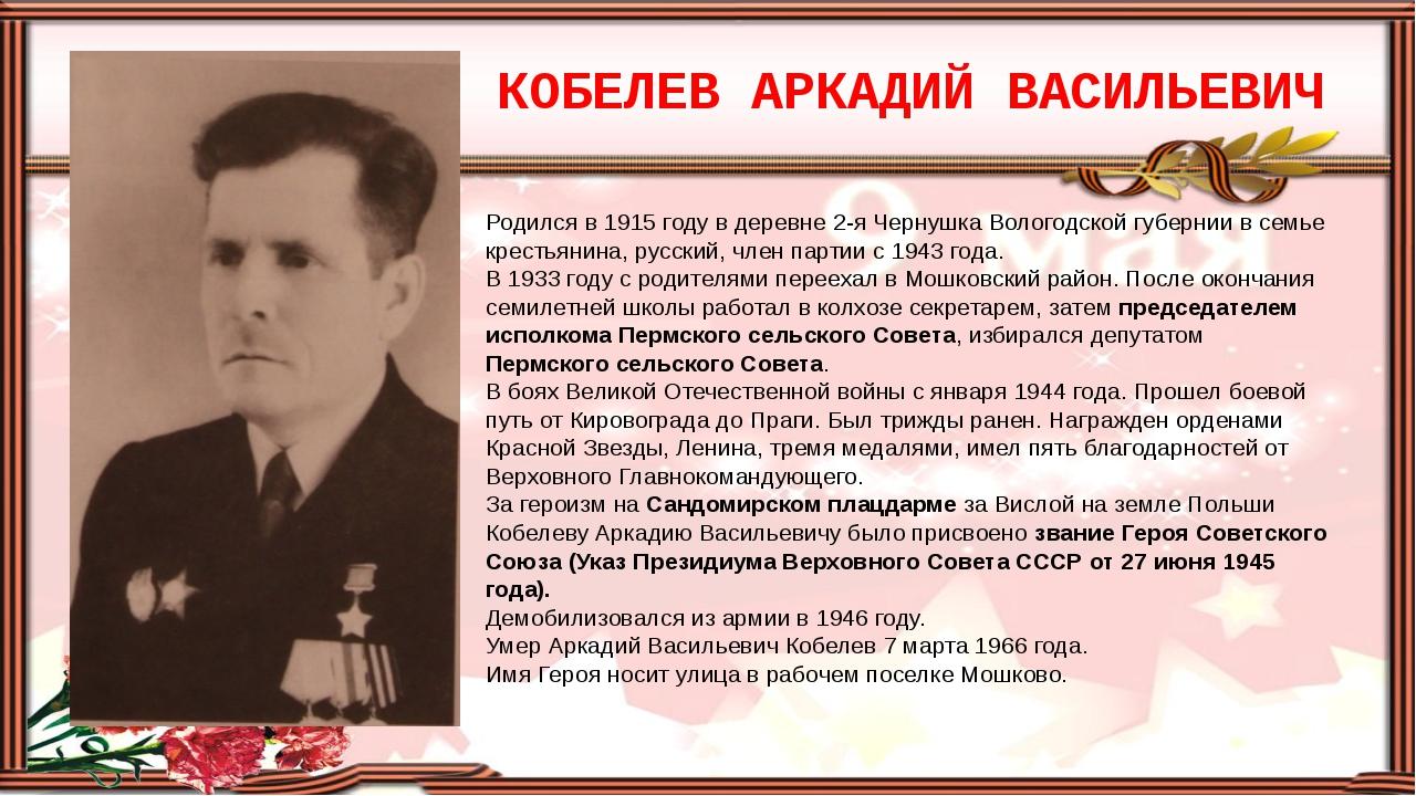 КОБЕЛЕВ АРКАДИЙ ВАСИЛЬЕВИЧ Родился в 1915 году в деревне 2-я Чернушка Вологод...