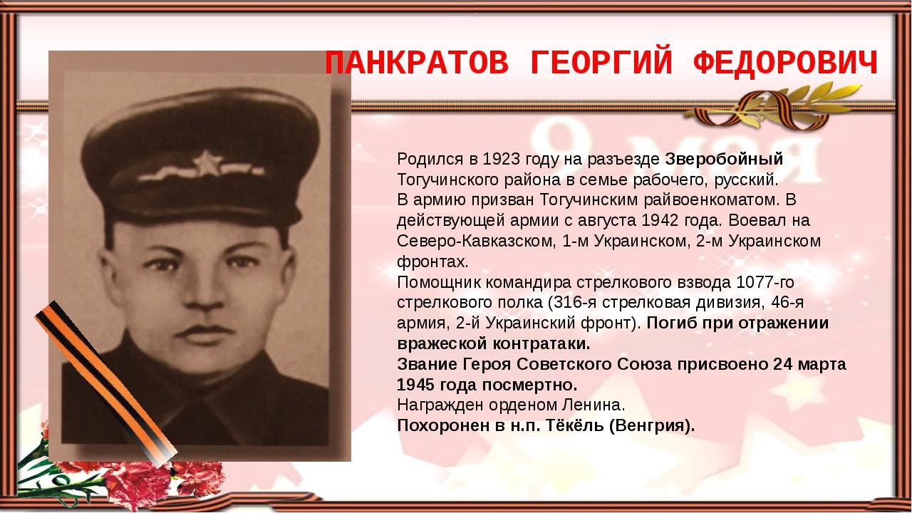 ПАНКРАТОВ ГЕОРГИЙ ФЕДОРОВИЧ Родился в 1923 году на разъезде Зверобойный Тогуч...