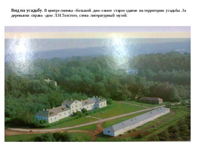 Вид на усадьбу. В центре снимка –большой дом -самое старое здание на территор...