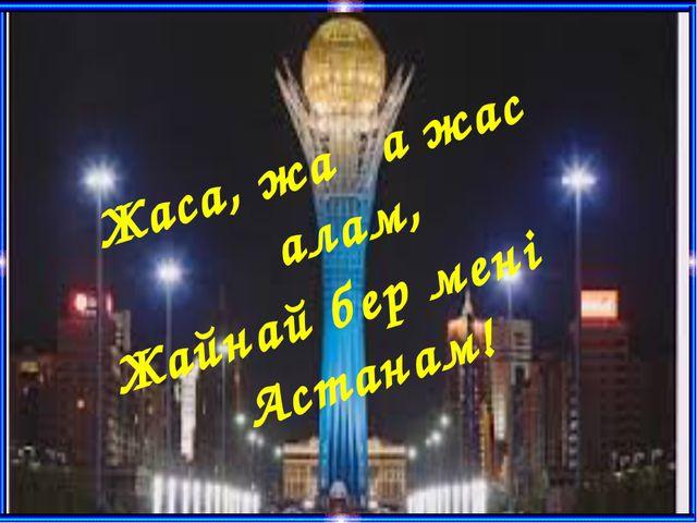 Жаса, жаңа жас қалам, Жайнай бер менің Астанам!