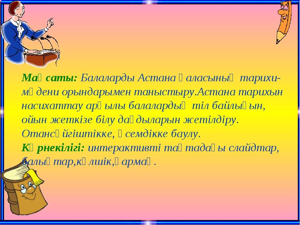 Мақсаты: Балаларды Астана қаласының тарихи-мәдени орындарымен таныстыру.Астан...