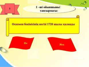 І –ші ойыншының тапсырмасы: Ия Жоқ 2