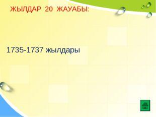 ЖЫЛДАР 20 ЖАУАБЫ: 1735-1737 жылдары